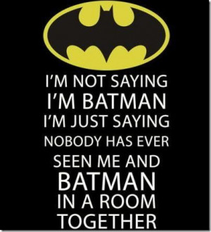 "... Has Ever Seen Me And Batman In A Room Together "" ~ Sarcasm Quote"