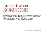 Its hard when someone ignores you....