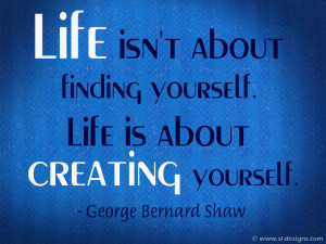 Life isn't about finding yourself. Life is about creating yourself ...