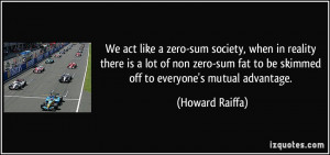 like a zero-sum society, when in reality there is a lot of non zero ...