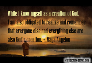 ... and everything else are also God's creation. ~ Maya Angelou Quotes