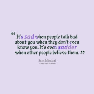 It's sad when people talk bad about you when they don't even know you ...