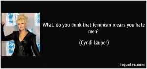 What, do you think that feminism means you hate men? - Cyndi Lauper