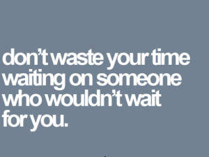... Your Time Waiting On Someone Who Wouldn't Wait For You Facebook
