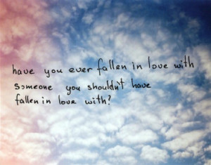 ... LOVE QUOTE HAVE YOU EVER FALLEN IN LOVE WITH SOMEONE YOU SHOULDNT HAVE