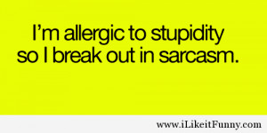 Allergic To Stupidity So I Break Out In Sarcasm
