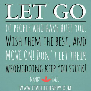 Let go of people who have hurt you. Wish them the best, and move on ...
