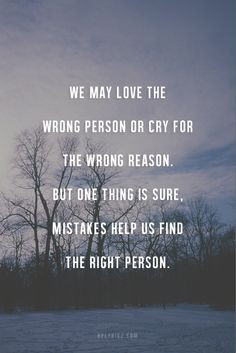 We may love the wrong person or cry for the wrong reason. But one ...