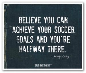 Believe you can achieve your soccer goalsand you're halfway there ...