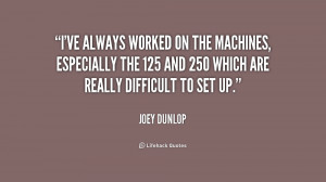 ve always worked on the machines especially the 125 and 250 which