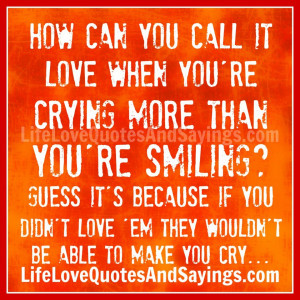 ... You Didn't Love Em They Would Be Able To Make You Cry ~ Love Quote