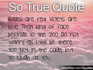 Roses are red. Violets are blue. That kind of face belongs to the zoo ...