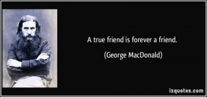true friend is forever a friend. - George MacDonald