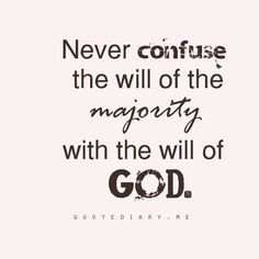 Never confuse the will of the majority with the will of God. -Chuck ...