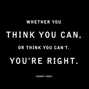 ... adage: YOU MUST BELIEVE YOU CAN DO THIS! Or as Henry Ford says it