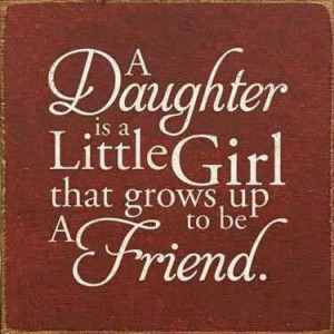 daughter is a little girl that grows up to be a friend..