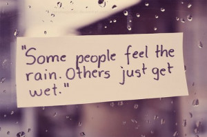 Some people feel the rain. Others just get wet. via hurray Kimmay