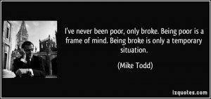 been poor, only broke. Being poor is a frame of mind. Being broke ...