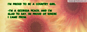 to be a Country Girl.-I'm a Georgia Peach, and I'm glad to say, im ...