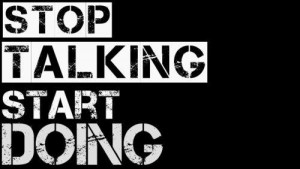 Stop talking start doing.