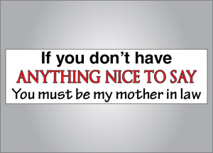 If you don't have anything nice to say Mother in law bumper sticker