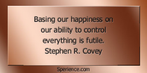 ... on our ability to control everything is futile. -Stephen R. Covey
