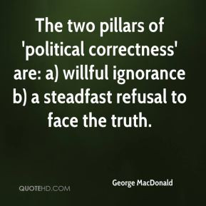 The two pillars of 'political correctness' are: a) willful ignorance b ...