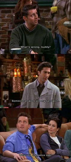 ... my sandwich. Chandler: What did the police say? Friends TV show quotes