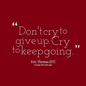 Quotes Picture: don't cry to give up cry to keep going