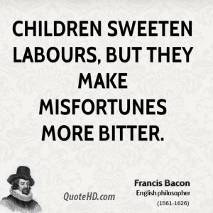 Children sweeten labours, but they make misfortunes more bitter.