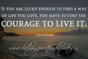... life you love, you have to find the courage to live it. ~ John Irving
