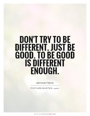 Don't try to be different. Just be good. To be good is different ...