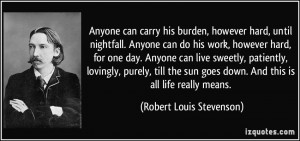 Anyone can carry his burden, however hard, until nightfall. Anyone can ...