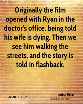 Arthur Hiller - Originally the film opened with Ryan in the doctor's ...