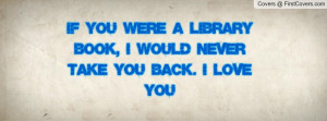 if you were a library book, i would never take you back. I LOVE YOU