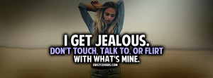 get jealous easily. Don't touch, talk to, or flirt with what's mine.