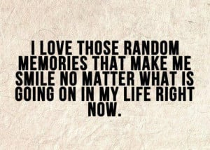 love those random memories that make me smile no matter what is ...