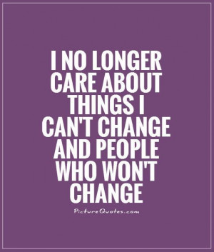 no longer care about things I can't change & people who won't change ...