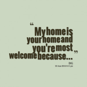 Quotes Picture: my home is your home and you're most welcome because