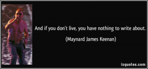 And if you don't live, you have nothing to write about. - Maynard ...