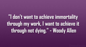 """... my work, I want to achieve it through not dying."""" – Woody Allen"""