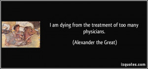 quote-i-am-dying-from-the-treatment-of-too-many-physicians-alexander ...