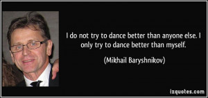 try to dance better than anyone else. I only try to dance better than ...