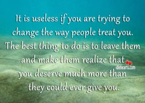 It Is Useless If You Are Trying To Change The Way People Treat You.