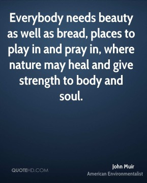 ... where nature may heal and give strength to body and soul. - John Muir