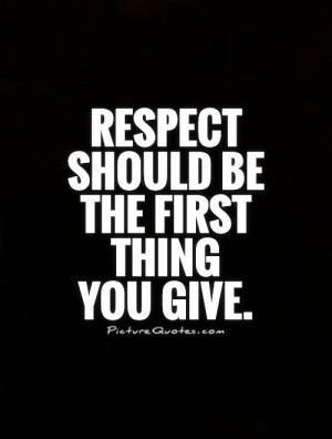 Respect should be the first thing you give Picture Quote #1