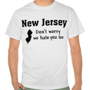 NEW JERSEY 'DON'T WORRY, WE HATE YOU TOO' FUNNY TSHIRTS