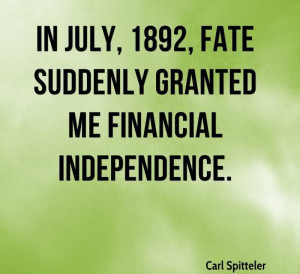 ... , Fate Suddenly Granted My Financial Independence. - Carl Spitteler
