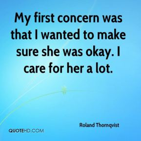 ... was that I wanted to make sure she was okay. I care for her a lot