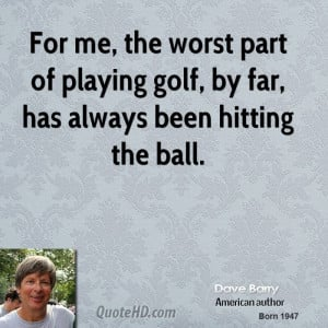 For me, the worst part of playing golf, by far, has always been ...